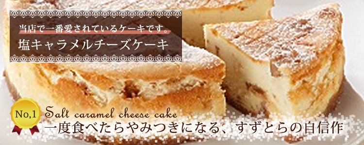 一度食べたらやみつきになる、すずとらの自信作 当店で一番愛されているケーキ 塩キャラメルチーズケーキ